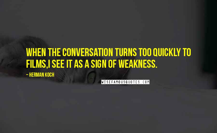 Herman Koch quotes: When the conversation turns too quickly to films,I see it as a sign of weakness.