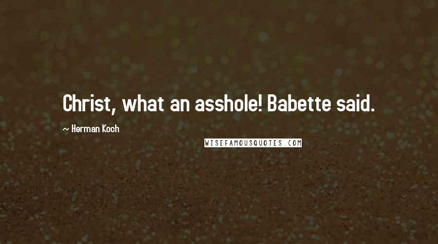 Herman Koch quotes: Christ, what an asshole! Babette said.