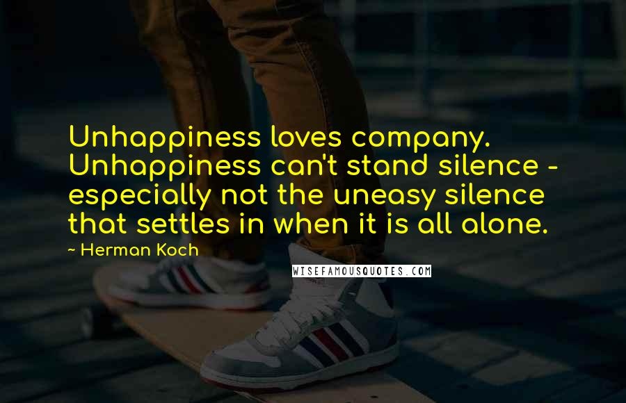 Herman Koch quotes: Unhappiness loves company. Unhappiness can't stand silence - especially not the uneasy silence that settles in when it is all alone.