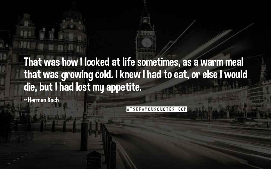Herman Koch quotes: That was how I looked at life sometimes, as a warm meal that was growing cold. I knew I had to eat, or else I would die, but I had