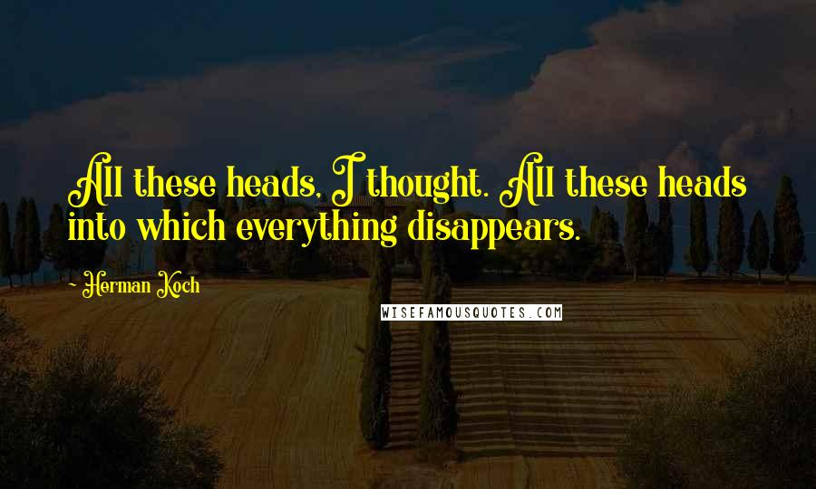 Herman Koch quotes: All these heads, I thought. All these heads into which everything disappears.