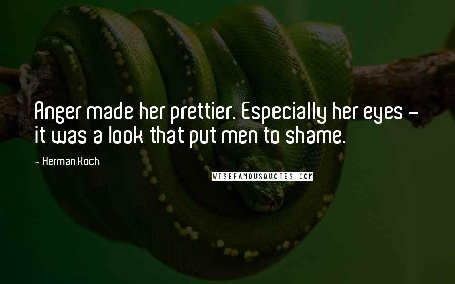 Herman Koch quotes: Anger made her prettier. Especially her eyes - it was a look that put men to shame.