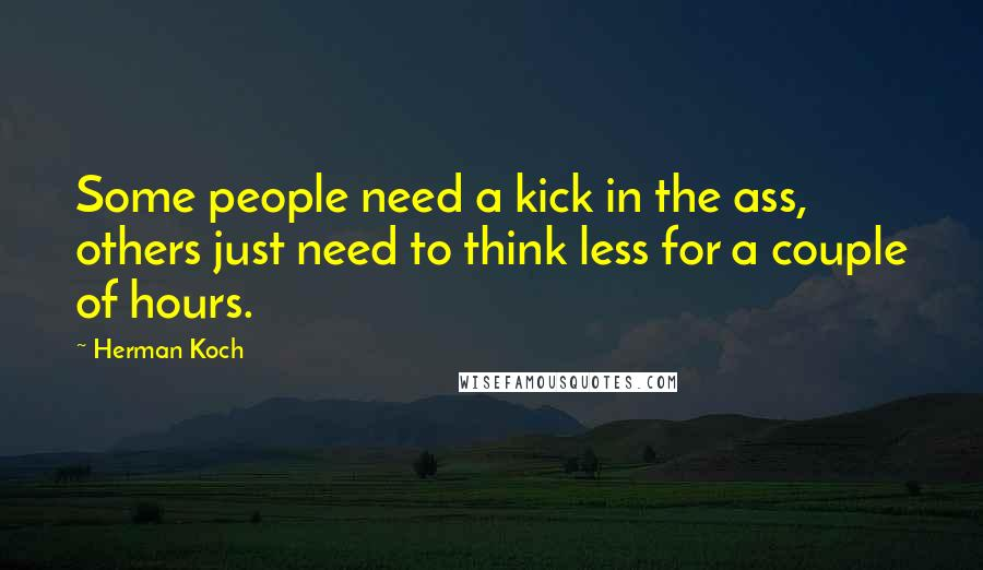 Herman Koch quotes: Some people need a kick in the ass, others just need to think less for a couple of hours.