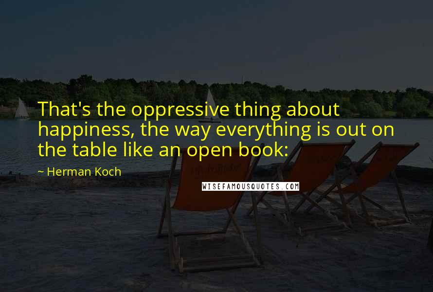 Herman Koch quotes: That's the oppressive thing about happiness, the way everything is out on the table like an open book: