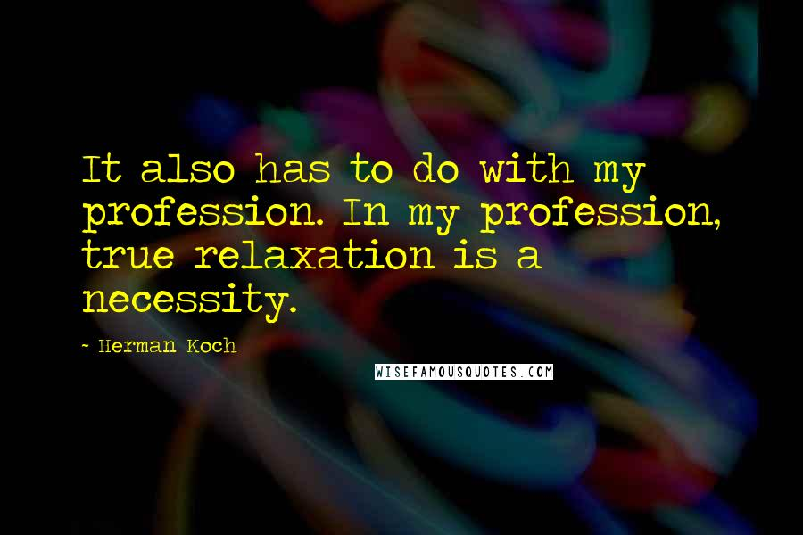 Herman Koch quotes: It also has to do with my profession. In my profession, true relaxation is a necessity.