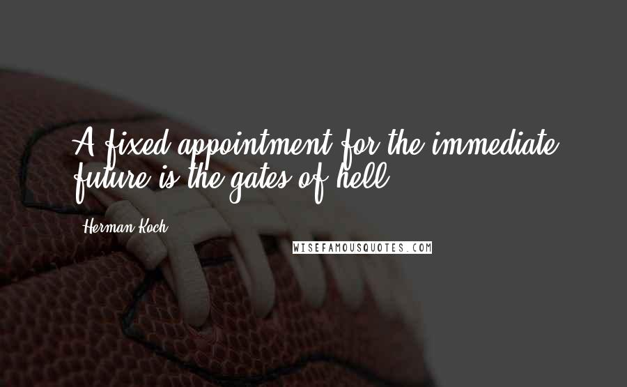 Herman Koch quotes: A fixed appointment for the immediate future is the gates of hell;