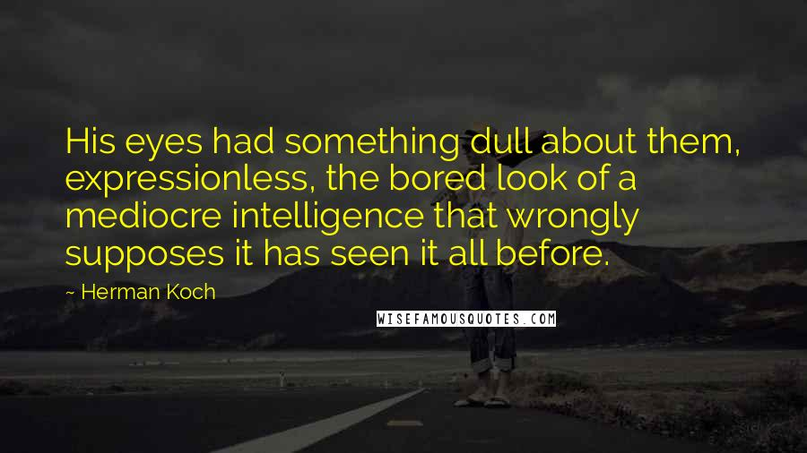 Herman Koch quotes: His eyes had something dull about them, expressionless, the bored look of a mediocre intelligence that wrongly supposes it has seen it all before.