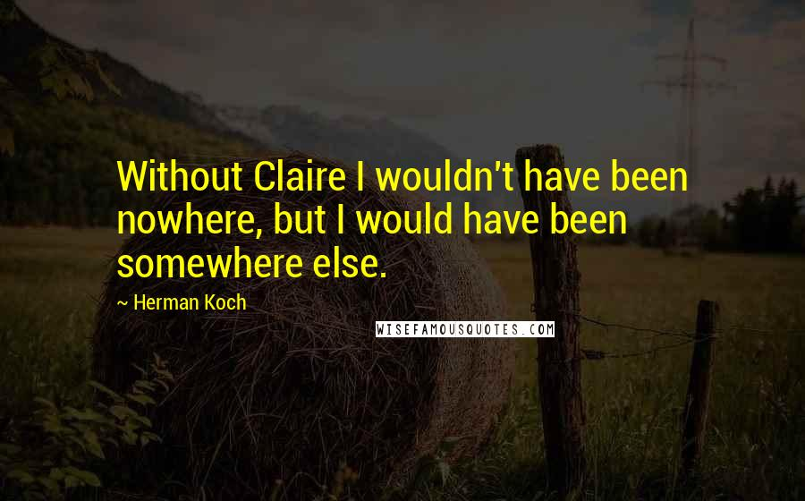 Herman Koch quotes: Without Claire I wouldn't have been nowhere, but I would have been somewhere else.