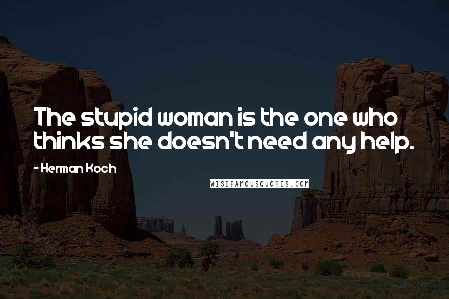 Herman Koch quotes: The stupid woman is the one who thinks she doesn't need any help.