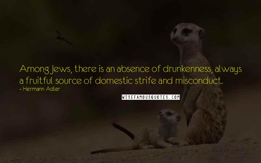 Hermann Adler quotes: Among Jews, there is an absence of drunkenness, always a fruitful source of domestic strife and misconduct.