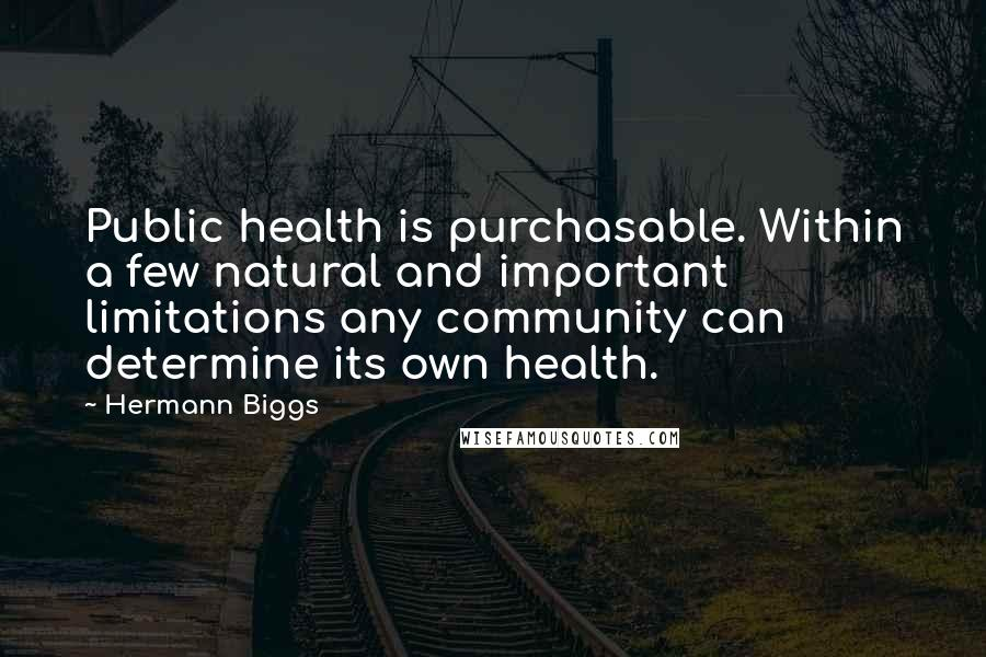 Hermann Biggs quotes: Public health is purchasable. Within a few natural and important limitations any community can determine its own health.