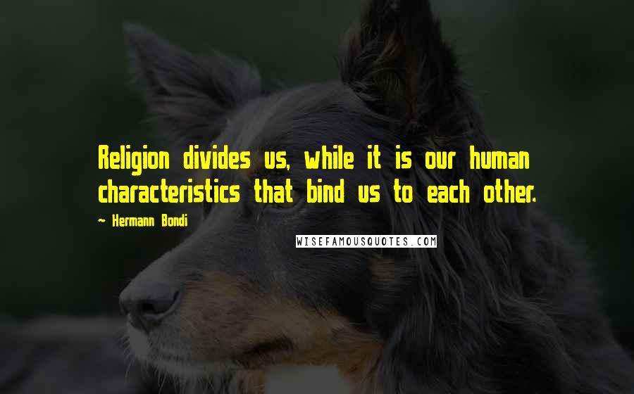 Hermann Bondi quotes: Religion divides us, while it is our human characteristics that bind us to each other.