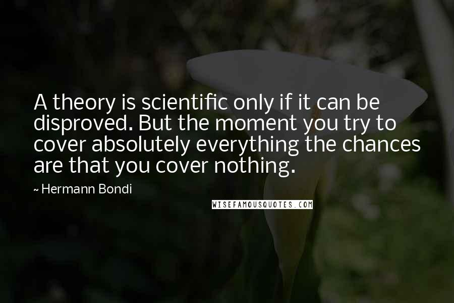 Hermann Bondi quotes: A theory is scientific only if it can be disproved. But the moment you try to cover absolutely everything the chances are that you cover nothing.