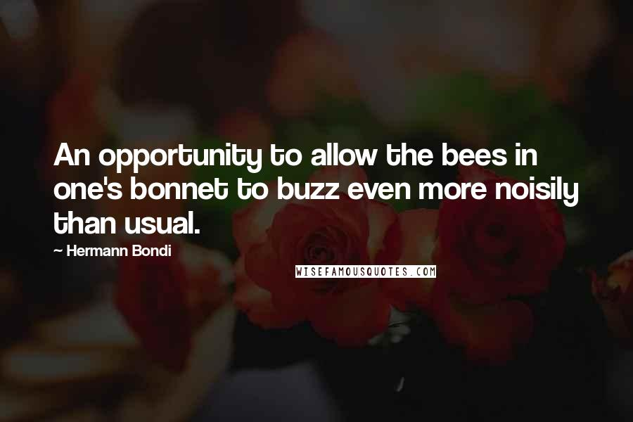 Hermann Bondi quotes: An opportunity to allow the bees in one's bonnet to buzz even more noisily than usual.