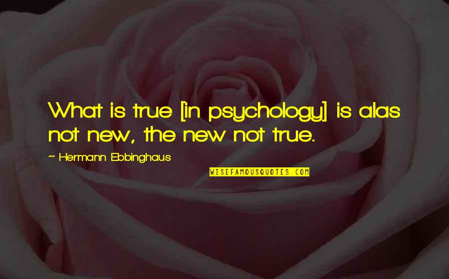 Hermann Ebbinghaus Quotes By Hermann Ebbinghaus: What is true [in psychology] is alas not