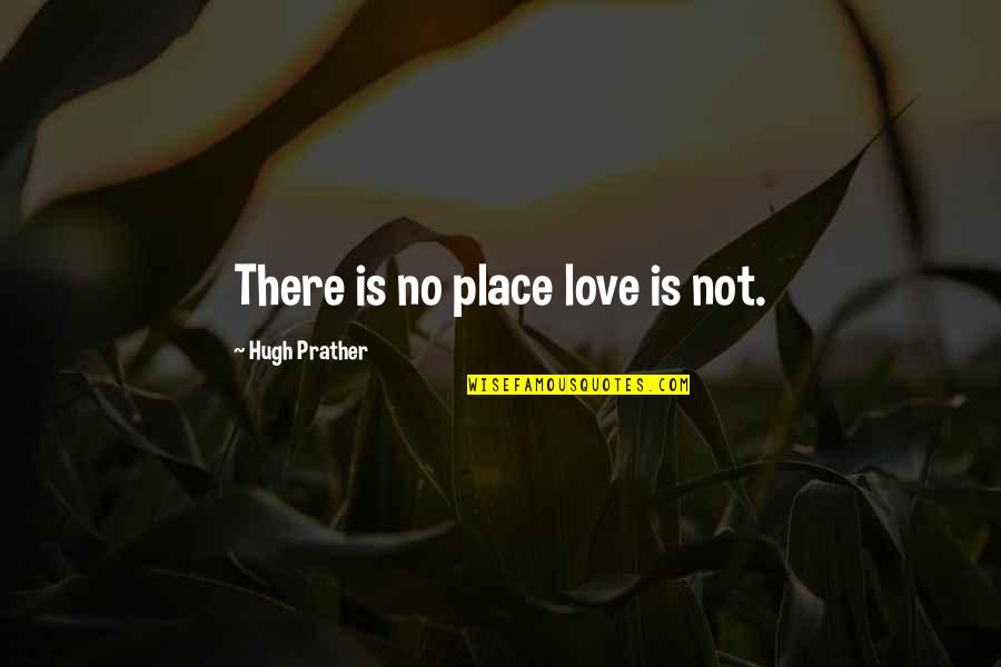 Hermann Ebbinghaus Quotes By Hugh Prather: There is no place love is not.