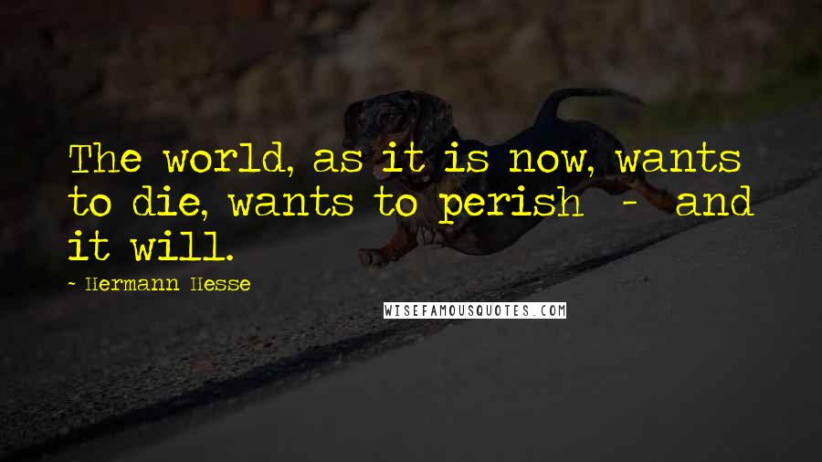 Hermann Hesse quotes: The world, as it is now, wants to die, wants to perish - and it will.