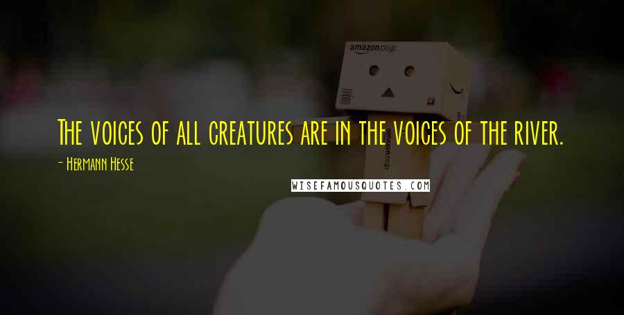 Hermann Hesse quotes: The voices of all creatures are in the voices of the river.