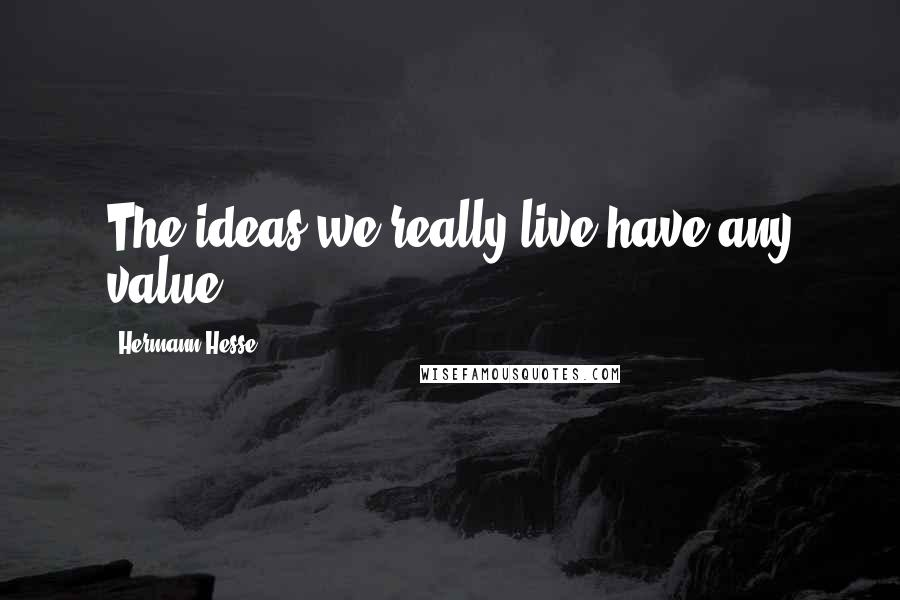 Hermann Hesse quotes: The ideas we really live have any value.