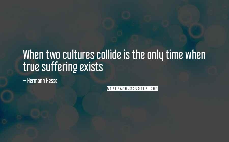 Hermann Hesse quotes: When two cultures collide is the only time when true suffering exists