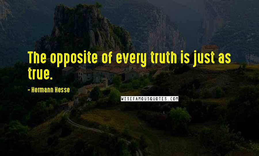 Hermann Hesse quotes: The opposite of every truth is just as true.