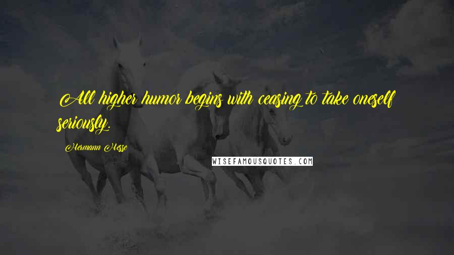 Hermann Hesse quotes: All higher humor begins with ceasing to take oneself seriously.