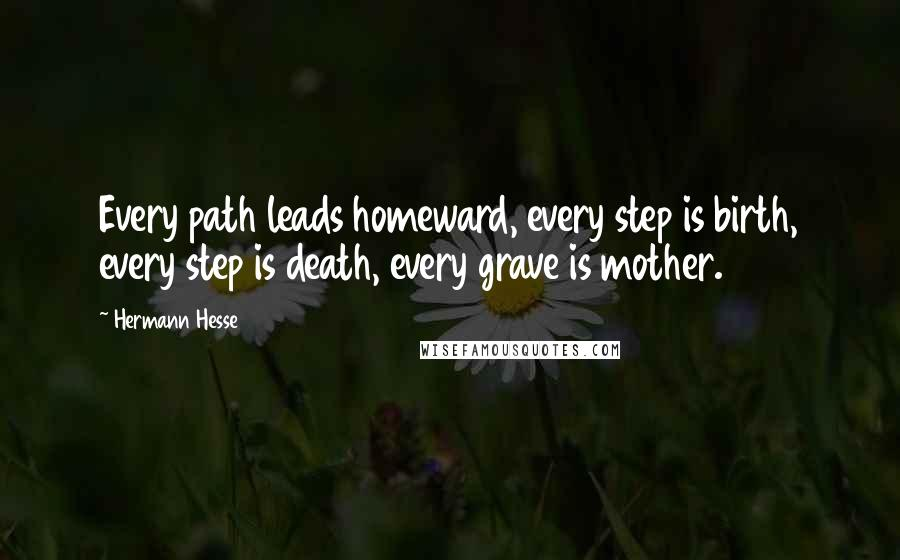 Hermann Hesse quotes: Every path leads homeward, every step is birth, every step is death, every grave is mother.