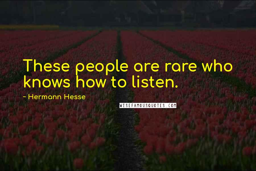 Hermann Hesse quotes: These people are rare who knows how to listen.