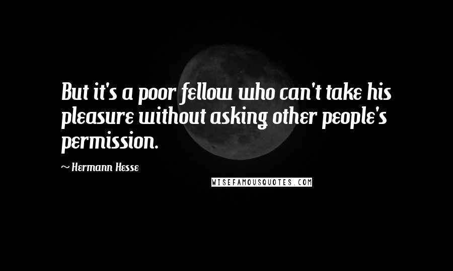 Hermann Hesse quotes: But it's a poor fellow who can't take his pleasure without asking other people's permission.