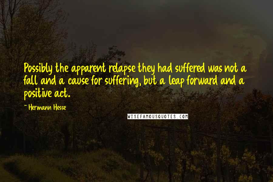 Hermann Hesse quotes: Possibly the apparent relapse they had suffered was not a fall and a cause for suffering, but a leap forward and a positive act.