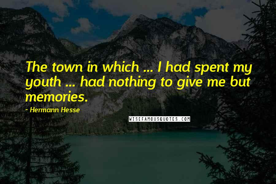 Hermann Hesse quotes: The town in which ... I had spent my youth ... had nothing to give me but memories.