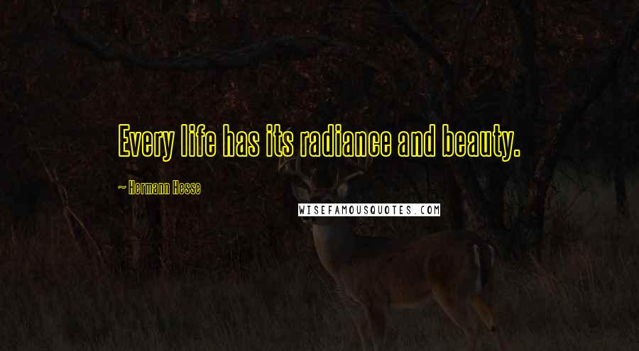 Hermann Hesse quotes: Every life has its radiance and beauty.