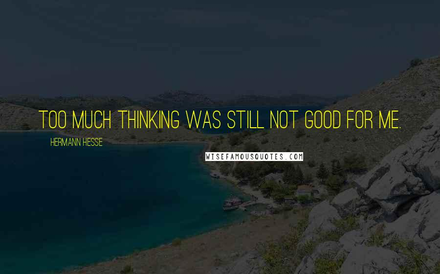Hermann Hesse quotes: Too much thinking was still not good for me.