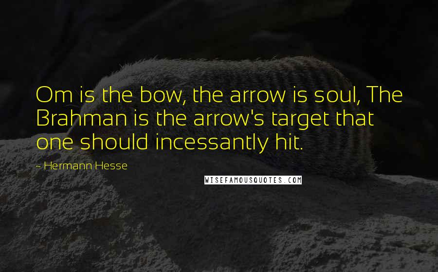 Hermann Hesse quotes: Om is the bow, the arrow is soul, The Brahman is the arrow's target that one should incessantly hit.