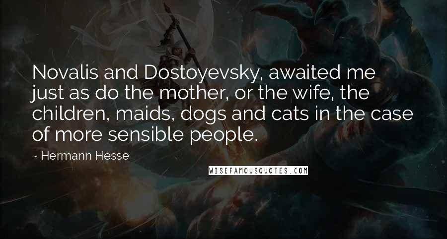 Hermann Hesse quotes: Novalis and Dostoyevsky, awaited me just as do the mother, or the wife, the children, maids, dogs and cats in the case of more sensible people.