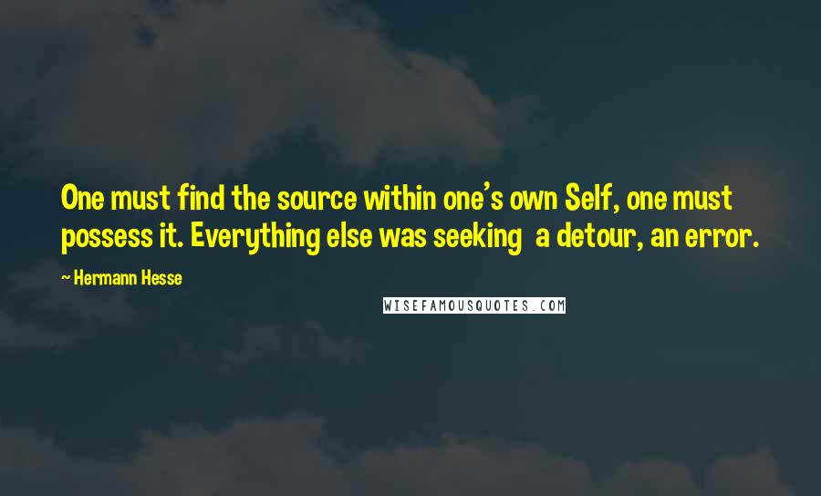 Hermann Hesse quotes: One must find the source within one's own Self, one must possess it. Everything else was seeking a detour, an error.