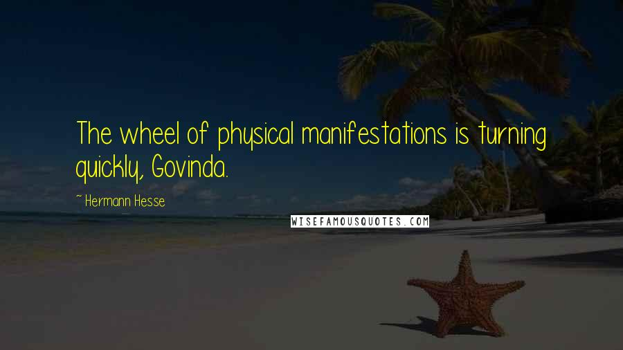 Hermann Hesse quotes: The wheel of physical manifestations is turning quickly, Govinda.