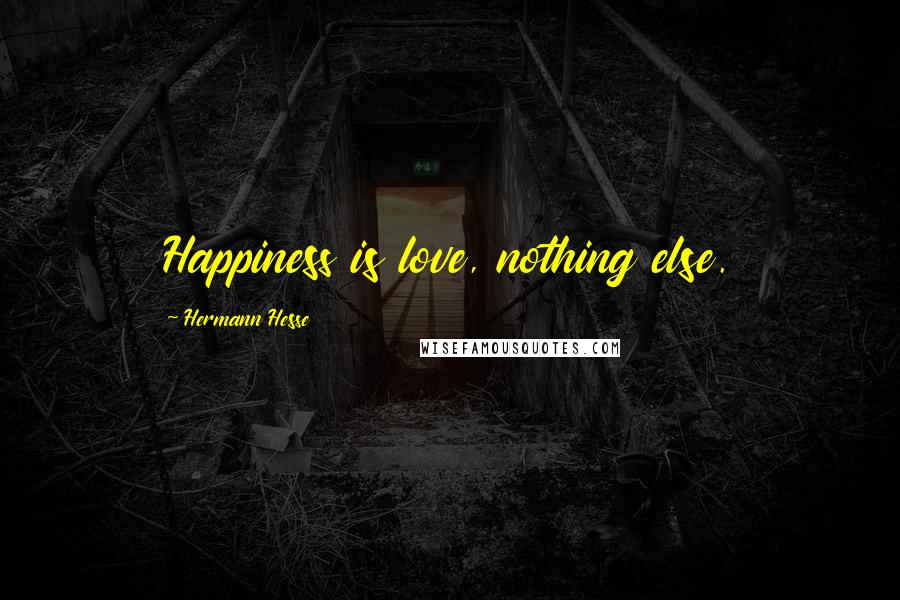 Hermann Hesse quotes: Happiness is love, nothing else.