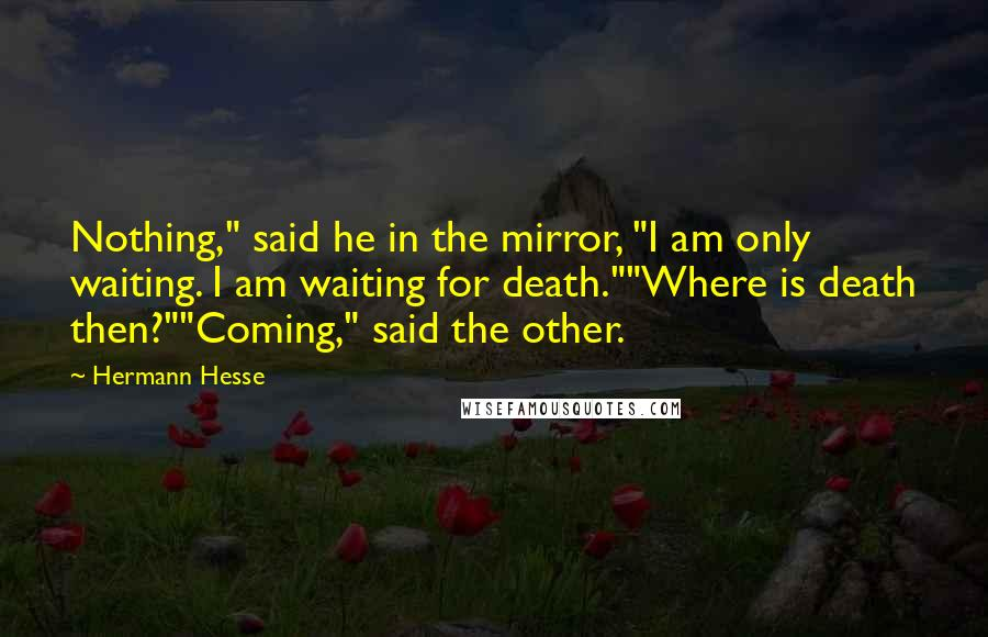 "Hermann Hesse quotes: Nothing,"" said he in the mirror, ""I am only waiting. I am waiting for death.""""Where is death then?""""Coming,"" said the other."