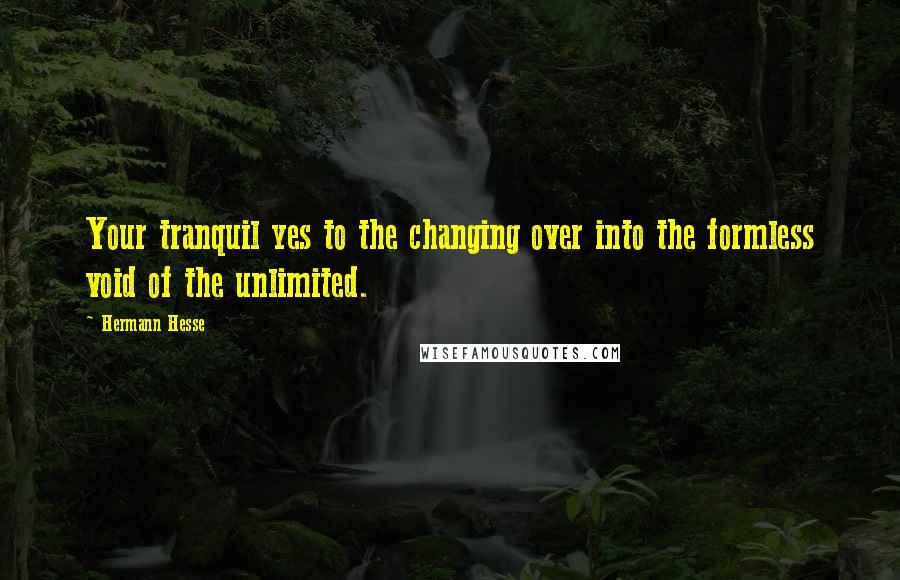 Hermann Hesse quotes: Your tranquil yes to the changing over into the formless void of the unlimited.