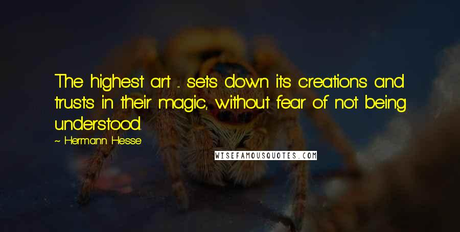 Hermann Hesse quotes: The highest art ... sets down its creations and trusts in their magic, without fear of not being understood.