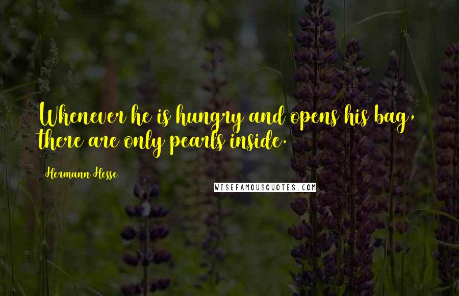 Hermann Hesse quotes: Whenever he is hungry and opens his bag, there are only pearls inside.