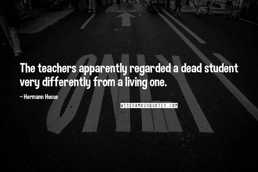 Hermann Hesse quotes: The teachers apparently regarded a dead student very differently from a living one.