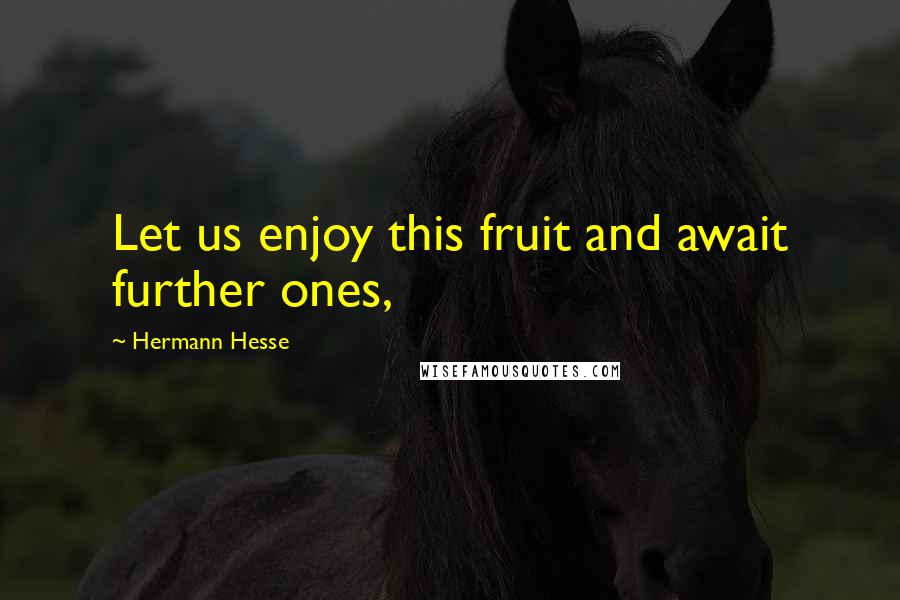 Hermann Hesse quotes: Let us enjoy this fruit and await further ones,