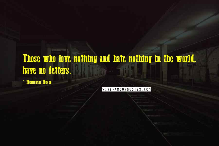 Hermann Hesse quotes: Those who love nothing and hate nothing in the world, have no fetters.