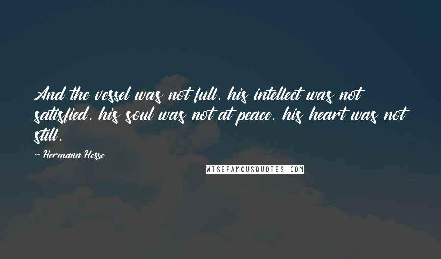 Hermann Hesse quotes: And the vessel was not full, his intellect was not satisfied, his soul was not at peace, his heart was not still.