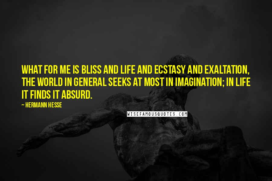 Hermann Hesse quotes: What for me is bliss and life and ecstasy and exaltation, the world in general seeks at most in imagination; in life it finds it absurd.