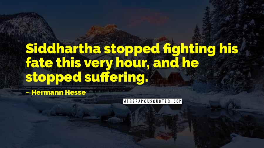Hermann Hesse quotes: Siddhartha stopped fighting his fate this very hour, and he stopped suffering.