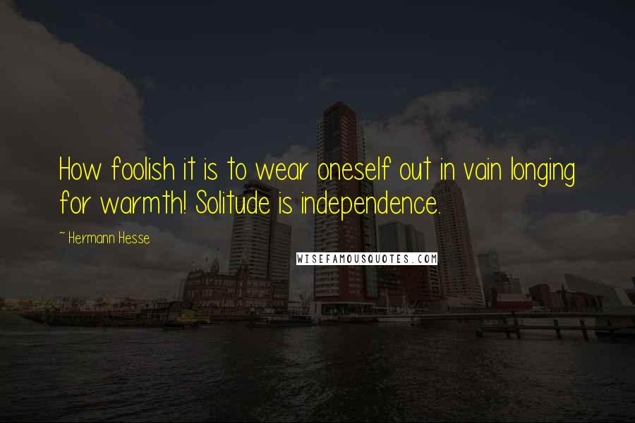 Hermann Hesse quotes: How foolish it is to wear oneself out in vain longing for warmth! Solitude is independence.