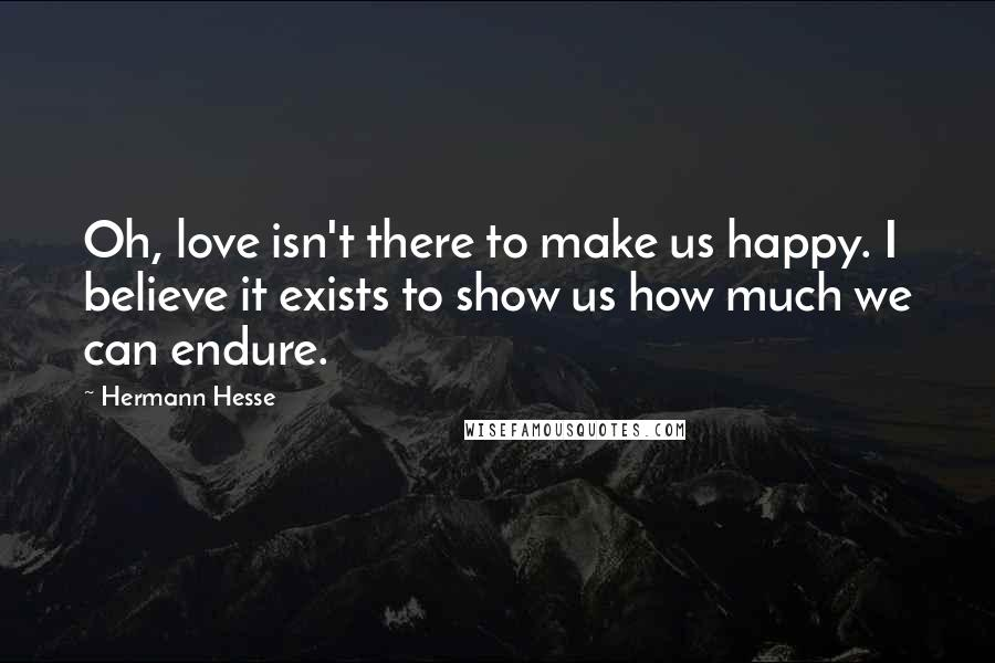 Hermann Hesse quotes: Oh, love isn't there to make us happy. I believe it exists to show us how much we can endure.